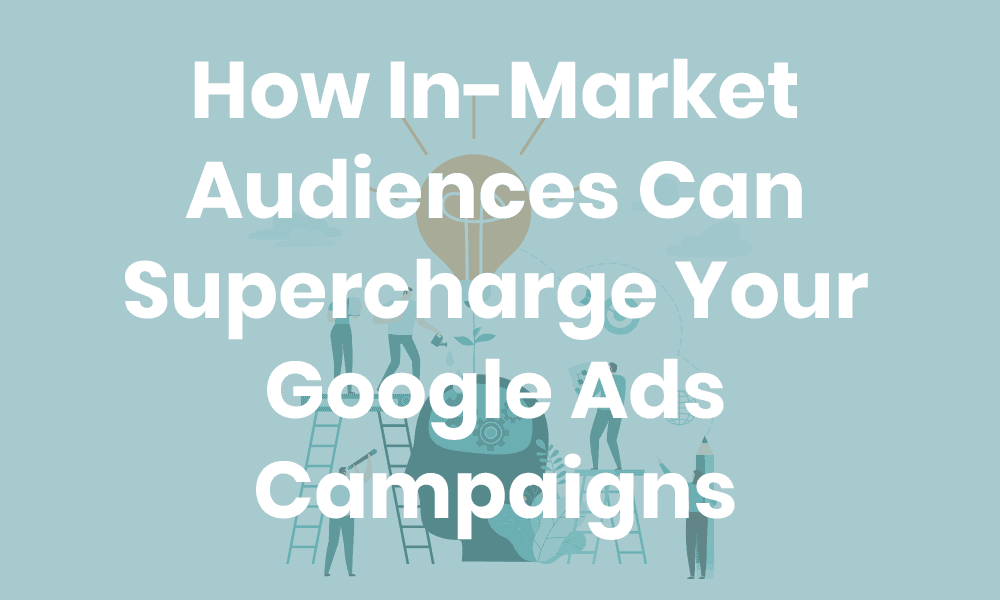 How In Market Audiences Can Supercharge Your Google Ads Campaigns