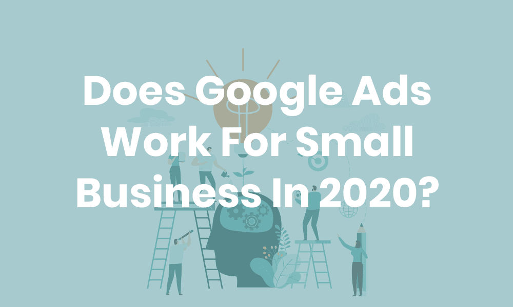 Does Google Ads Work For Small Business In 2020